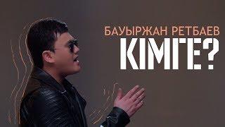 Бауыржан Ретбаев - Кімге?