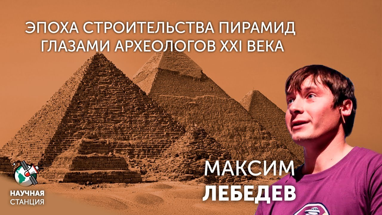 Эпоха строительства пирамид глазами археологов XXI века. Максим Лебедев