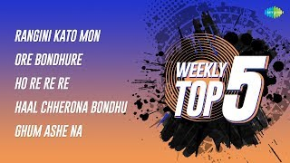 Weekly Top 5 | Rangini Kato Mon | Ore Bondhure | Ho Re Re Re | Haal Chherona Bondhu | Ghum Ashe Na