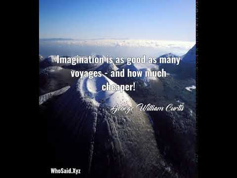 George William Curtis: Imagination is as good as many voyages - and how much cheaper!...