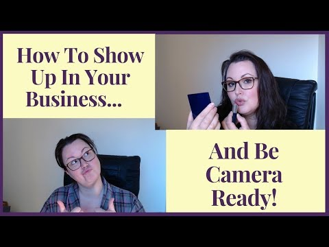 How To Show Up In Your Business And Be Camera Ready!