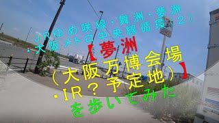 JRゆめ咲線・舞洲・夢洲・大阪メトロ中央線循環(2)【夢洲(大阪万博会場・IR?予定地)を歩いてみた】