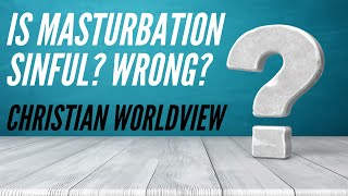 Is Masturbation a sin? Is it wrong?  |  Christian Worldview