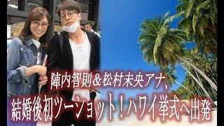 陣内智則&松村未央アナ、結婚後初ツーショット!ハワイ挙式へ出発 松村未央 検索動画 19