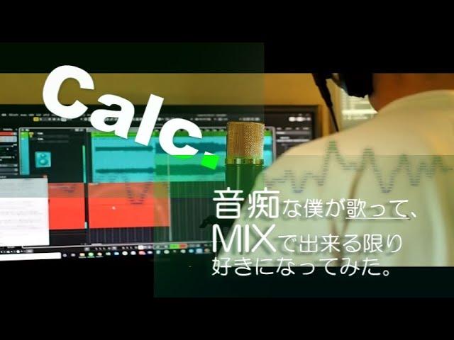 【Calc.】音痴な僕が歌って、MIXで出来る限り好きになってみた。