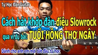 KINH NGHIỆM Để HÁT ĐỂ KHỚP VỚI ĐÀN GUITAR Điệu Slowrock Qua Bài Hát TUỔI HỒNG THƠ NGÂY