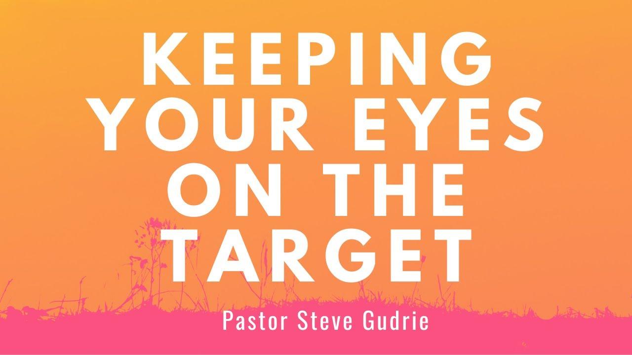 KEEPING YOUR EYES ON THE TARGET | Steve Gudrie