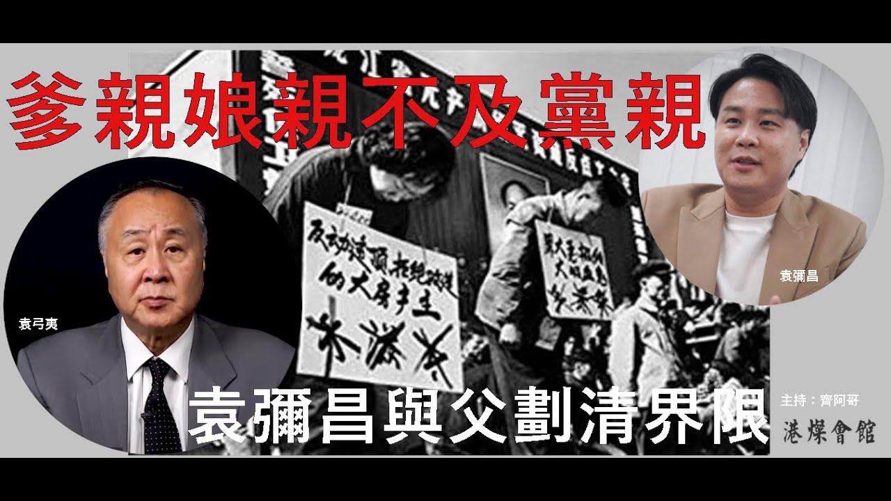 爹親娘親不及黨親 袁彌昌與父親劃清界限 - YouTube