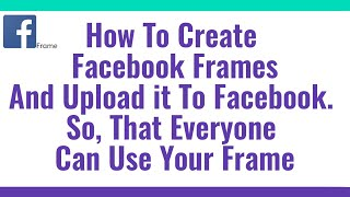 How To Create Facebook Frames And Upload it To Facebook, So That Everyone Can Use Your Frame