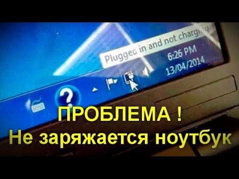 ПРОБЛЕМА !! Не заряжается ноутбук.Подробно о возможных причинах и о способах исправить проблему.