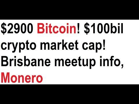 $2900 Bitcoin! $100bil crypto market cap! Brisbane meetup info, Monero