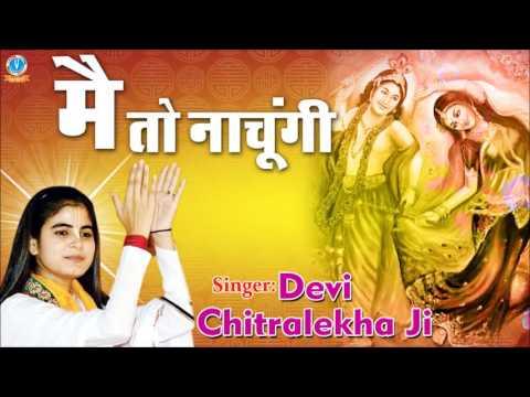 मैं तो नाचूंगी !! Mai To Nachugi !! Famous Krishna Devotional Song 2016 !! Devi Chitralekha Ji