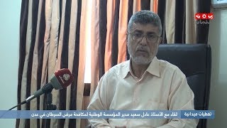 تغطيات ميدانية : لقاء مع الأستاذ عادل سعيد مدير المؤسسة الوطنية لمكافحة مرض السرطان في عدن