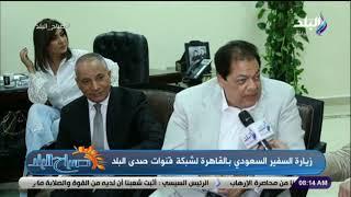 زيارة السفير السعودي بالقاهرة لشبكة قنوات صدى البلد