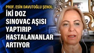 Prof. Esin Davutoğlu Şenol: İki doz Sinovac aşısı yaptırıp hastalananlar artıyor