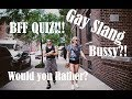 BEST FRIEND GAY SLANG QUIZ : WOULD YOU RATHER : WHAT'S A B*SSY?!:  CUM IN YOUR EYE?!