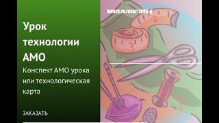 АМО урок технологии. Подготовлю конспект АМО урока. Сделаю за 500 рублей!