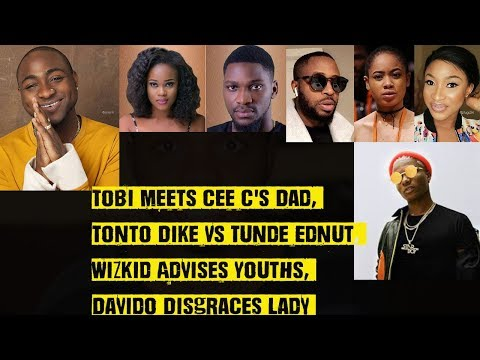 Tobi Meets Cee C's Dad, Tonto Dike Vs Tunde Ednut, Wizkid Advises 9ja Youths, Davido Disgraces Lady