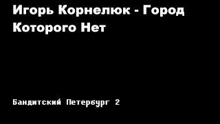 Игорь Корнелюк - Город, которого нет (Бандинтский Петербург 2: АДВОКАТ)