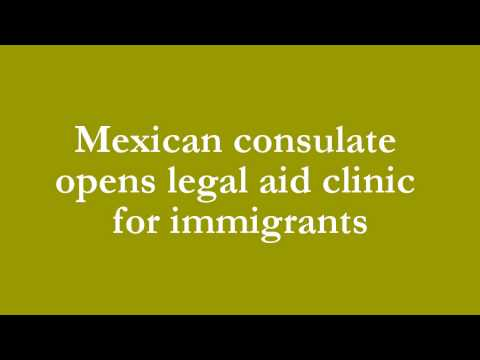 Mexican consulate opens legal aid clinic for immigrants