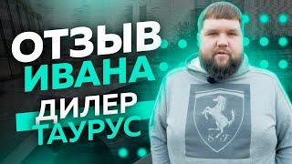 Отзыв дилера Ивана - Taurus group
