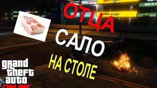 GTA ONLINE - ОТЦА САЛО НА СТОЛЕ