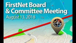 August 13, 2018 - FirstNet Combined Committee and Board Meeting