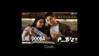Lae Dooba - Aiyaary   male cover version by P_B'z     Sidharth Malhotra   rakul preet singh 