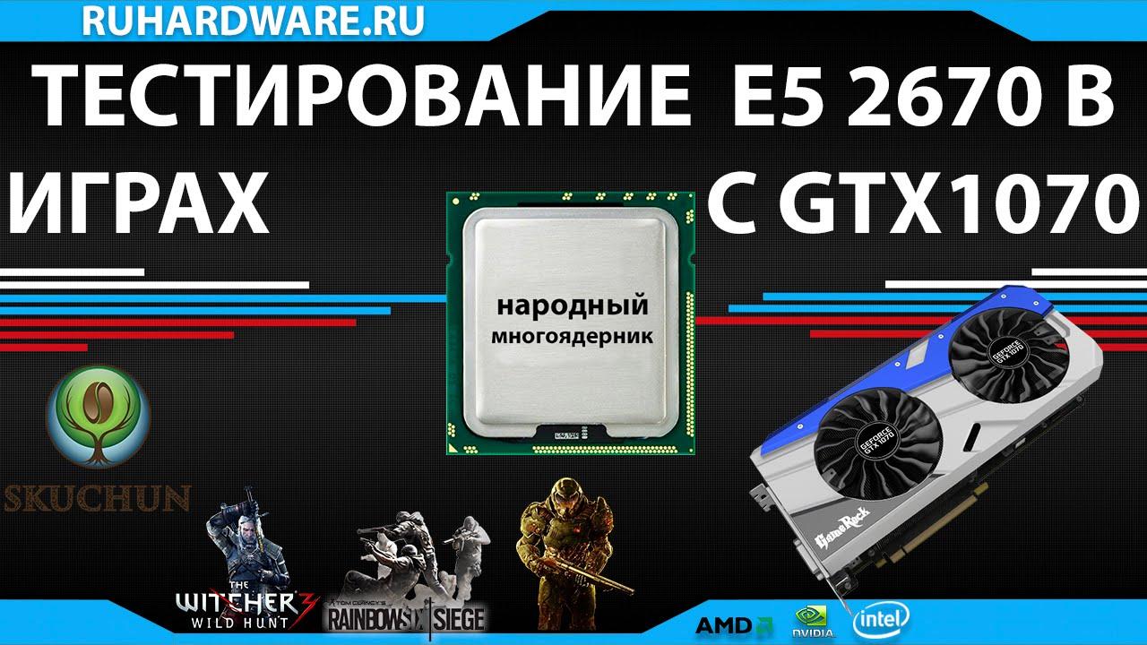 Xeon E5 2670 и GTX 1070 тестирование в играх - народный ...