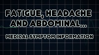 Fatigue, Headache and Abdominal pain (Medical Symptom)