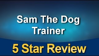 Sam The Dog Trainer Phoenix  Impressive Five Star Review by A G.