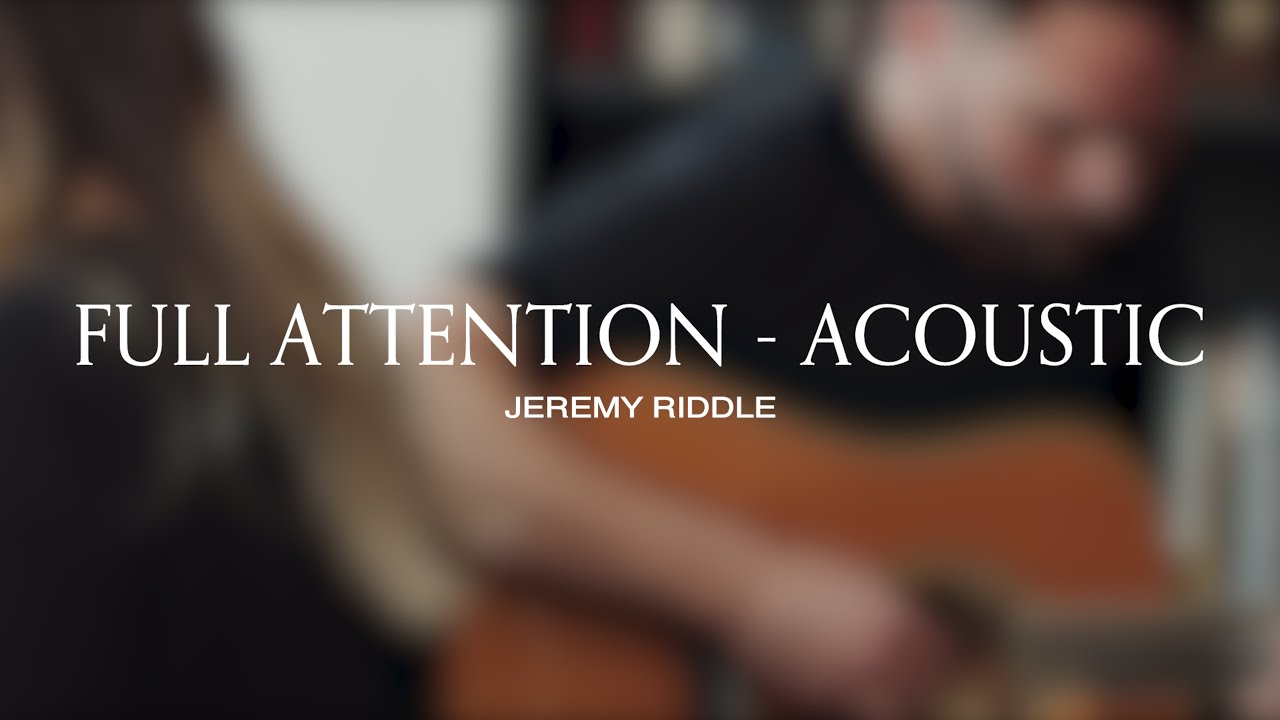 Full Attention (Acoustic Session) – Jeremy Riddle