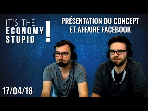 Présentation du concept et affaire Facebook [It's the economy, stupid ! du 17/04/2018]