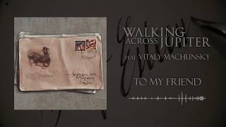 Walking Across Jupiter feat. Vitaly Machunsky - To My Friend (Single 2020)