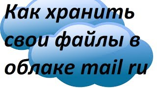 Як зберігати свої файли в хмарі mail ru