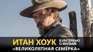 Итан Хоук в интервью о фильме «Великолепная семёрка»