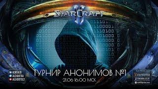 Турнир анонимов в StarCraft II | Alex007 - ИГРОВОЙ КОММЕНТАТОР!