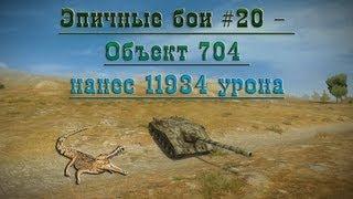 Эпичные бои #20 - Объект 704 нанес 11934 урона в World of Tanks