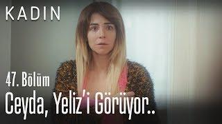 Ceyda, Yeliz'i görüyor.. - Kadın 47. Bölüm