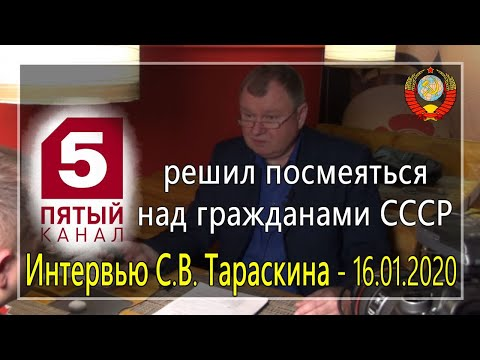 5 канал решил посмеяться над гражданами СССР. Интервью С.В. Тараскина - 16.01.2020