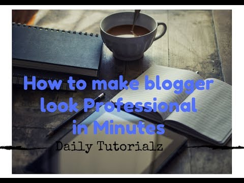 How to make blogger look Professional in Minutes - 2017 Basic
