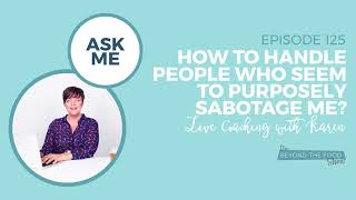 125-How to Handle Pe๐ple Who Seem to Purposely Sabotage Me? - Live Coaching with Karen