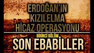 Erdoğan'ın Kızılelma Hicaz Operasyonu 1.Bölüm: SON EBABİLLER