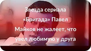 Звезда сериала «Бригада» Павел Майков не жалеет, что увел любимую у друга