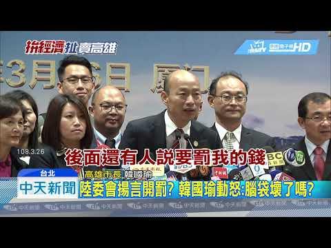20190327中天新聞 韓國瑜登陸 陸委會擬開罰五十萬 將修韓國瑜條款