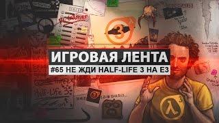 Игровая Лента - #65  Не жди Half-Life 3 на E3