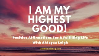I AM MY HIGHEST GOOD! * Positive Affirmations for a fulfilling life *