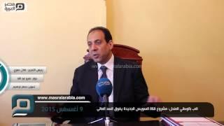مصر العربية | نائب بالوطني المنحل: مشروع قناة السويس الجديدة يفوق السد العالى