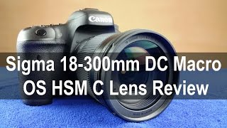 Sigma 18-300mm F3.5-6.3 DC MACRO OS HSM C Lens Review: In-depth Hands on with Image & Video samples