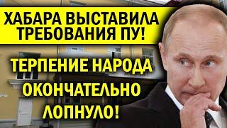 НАРОД ХАБАРОВСКА ВЫДВИНУЛ ПУТИНУ ТРЕБОВАНИЯ - ТЕРПЕНИЕ ЛОПНУЛО!